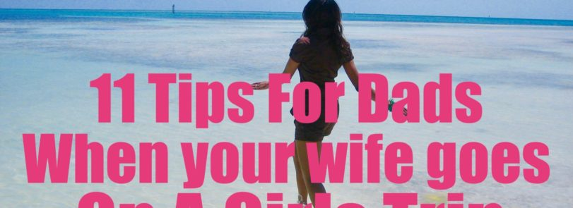 11 Tips For Dads when your wife goes on a girls trip