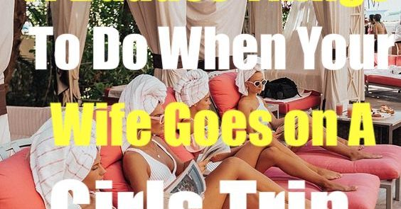 11 Badass Things to Do when your wife goes on a girls trip